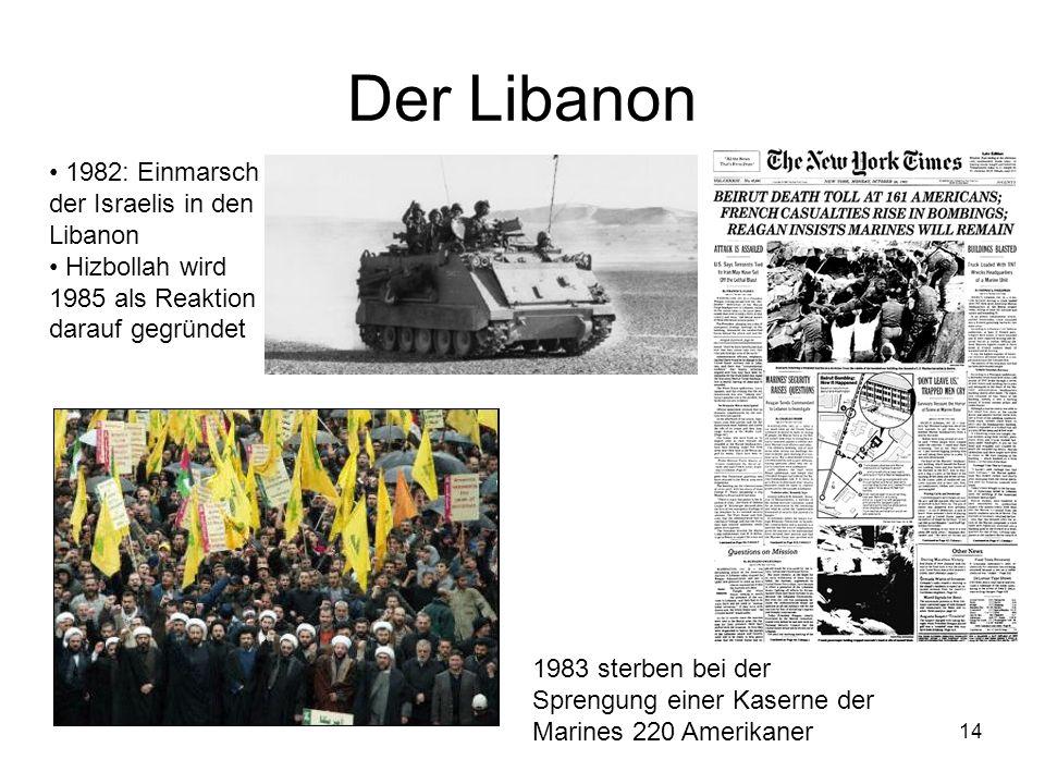 14 Der Libanon 1982: Einmarsch der Israelis in den Libanon Hizbollah wird 1985 als Reaktion darauf gegründet 1983 sterben bei der Sprengung einer Kase
