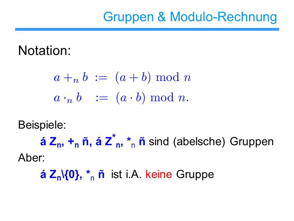 Gruppen & Modulo-Rechnung Notation: Beispiele: á Z n, + n ñ, á Z * n, * n ñ sind (abelsche) Gruppen Aber: á Z n \{0}, * n ñ ist i.A. keine Gruppe