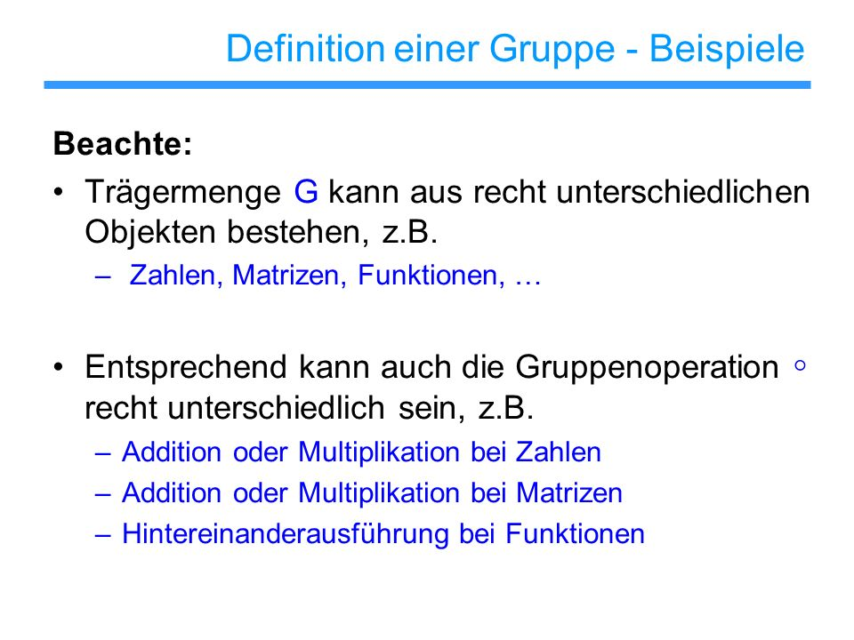 Definition einer Gruppe - Beispiele Beachte: Trägermenge G kann aus recht unterschiedlichen Objekten bestehen, z.B. – Zahlen, Matrizen, Funktionen, …