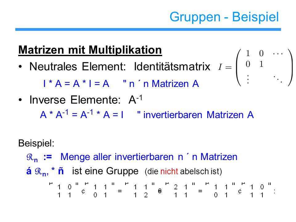 Gruppen - Beispiel Matrizen mit Multiplikation Neutrales Element: Identitätsmatrix I * A = A * I = A