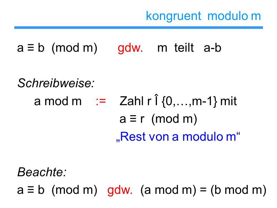kongruent modulo m a b (mod m) gdw. m teilt a-b Schreibweise: a mod m := Zahl r Î {0,…,m-1} mit a r (mod m) Rest von a modulo m Beachte: a b (mod m) g