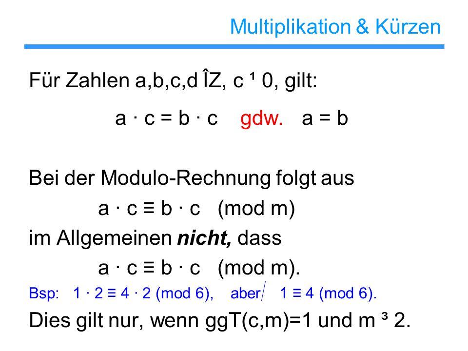 Multiplikation & Kürzen Für Zahlen a,b,c,d ÎZ, c ¹ 0, gilt: a c = b c gdw. a = b Bei der Modulo-Rechnung folgt aus a c b c (mod m) im Allgemeinen nich