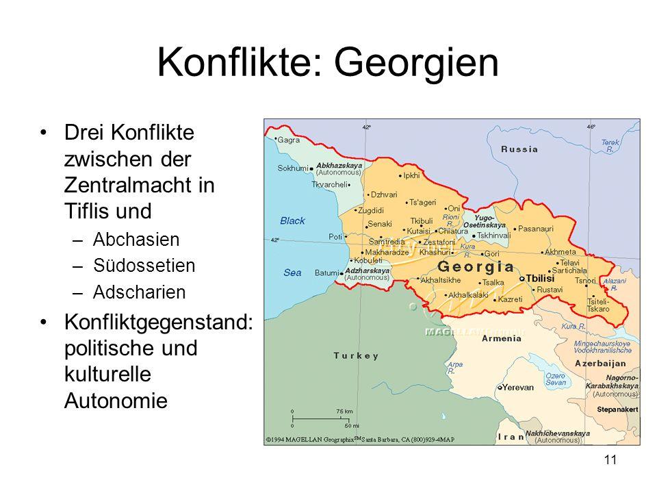 11 Konflikte: Georgien Drei Konflikte zwischen der Zentralmacht in Tiflis und –Abchasien –Südossetien –Adscharien Konfliktgegenstand: politische und k