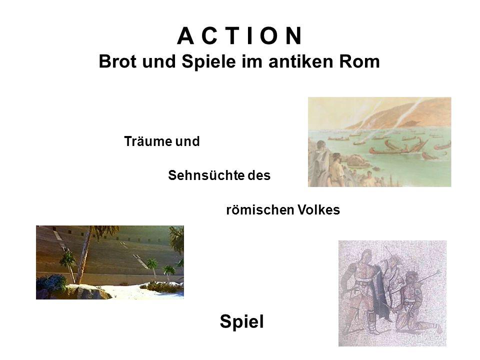 A C T I O N Brot und Spiele im antiken Rom Spiel Träume und Sehnsüchte des römischen Volkes
