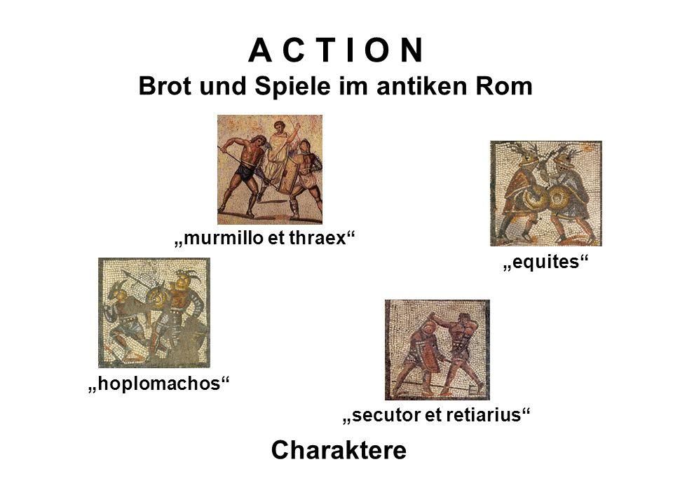 A C T I O N Brot und Spiele im antiken Rom Charaktere equites murmillo et thraex hoplomachos secutor et retiarius