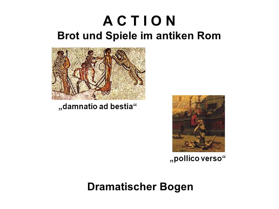 A C T I O N Brot und Spiele im antiken Rom Dramatischer Bogen pollico verso damnatio ad bestia