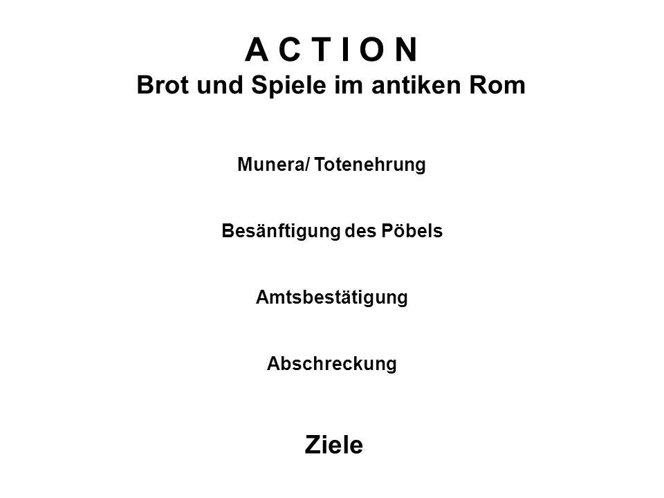 A C T I O N Brot und Spiele im antiken Rom Ziele Munera/ Totenehrung Besänftigung des Pöbels Amtsbestätigung Abschreckung