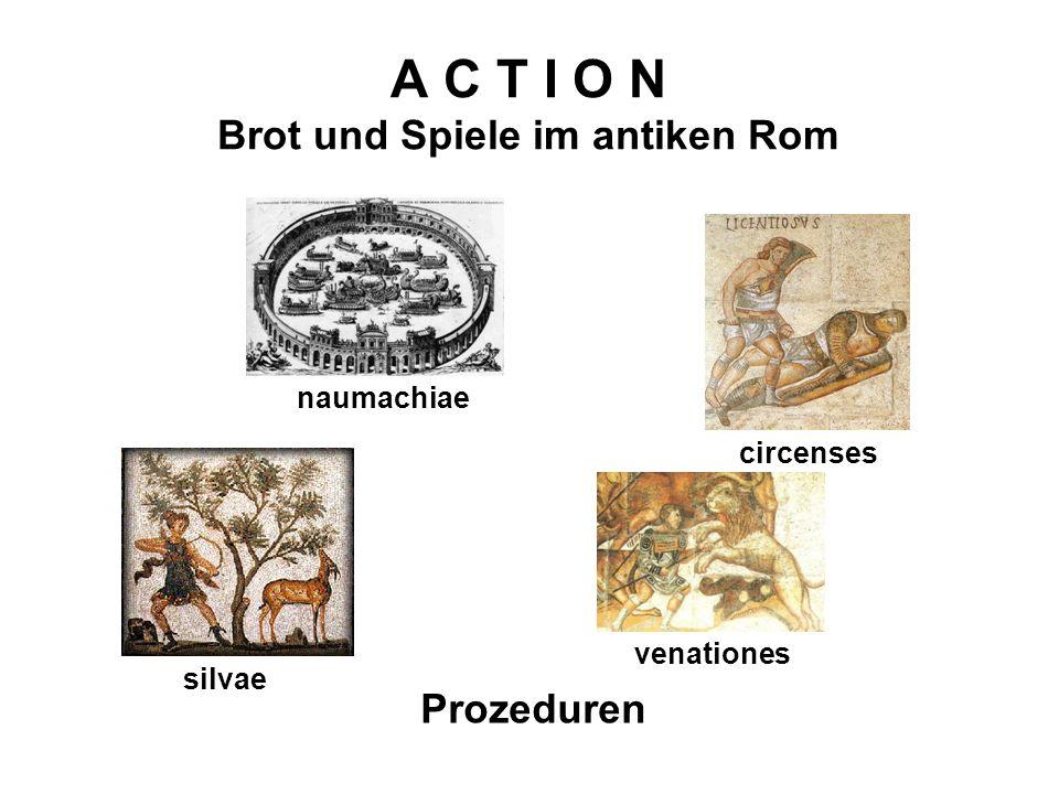 A C T I O N Brot und Spiele im antiken Rom Prozeduren circenses venationes naumachiae silvae