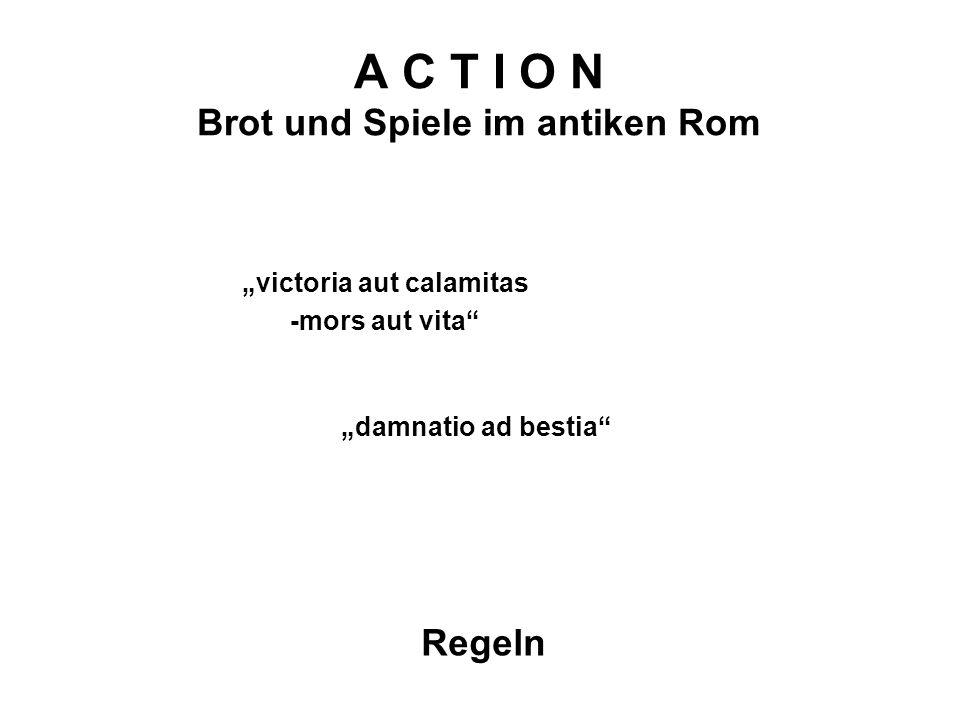 A C T I O N Brot und Spiele im antiken Rom Regeln victoria aut calamitas -mors aut vita damnatio ad bestia