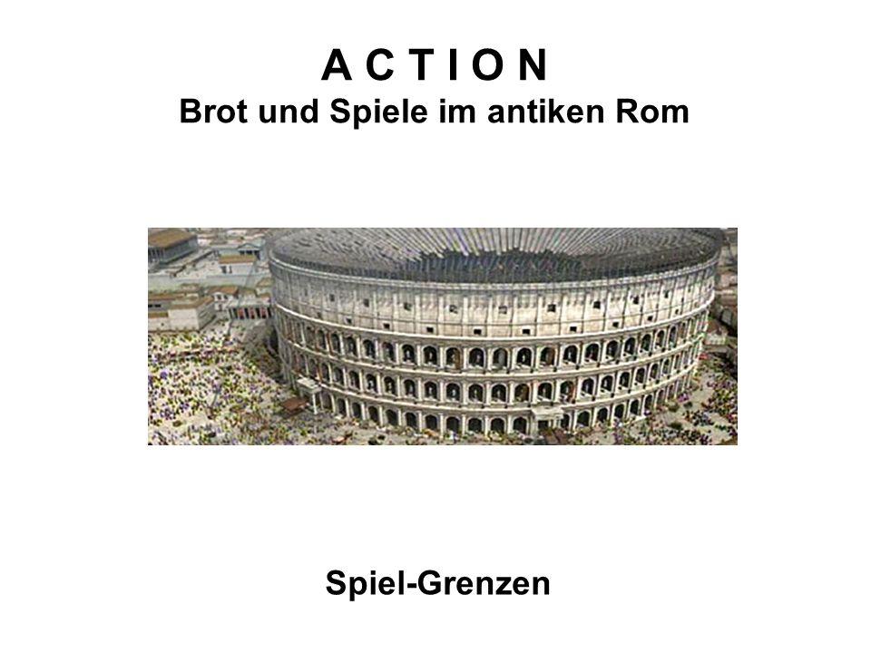 A C T I O N Brot und Spiele im antiken Rom Spiel-Grenzen
