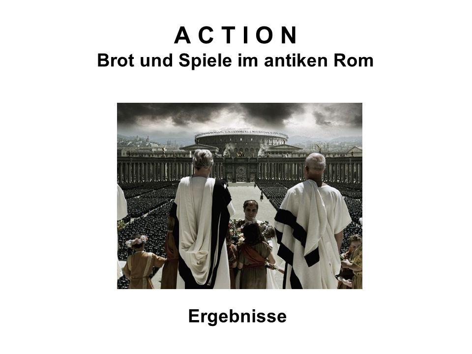 A C T I O N Brot und Spiele im antiken Rom Ergebnisse
