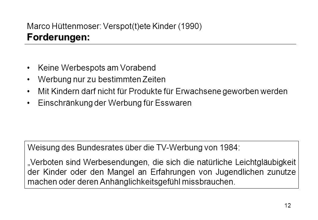 12 Forderungen: Marco Hüttenmoser: Verspot(t)ete Kinder (1990) Forderungen: Keine Werbespots am Vorabend Werbung nur zu bestimmten Zeiten Mit Kindern