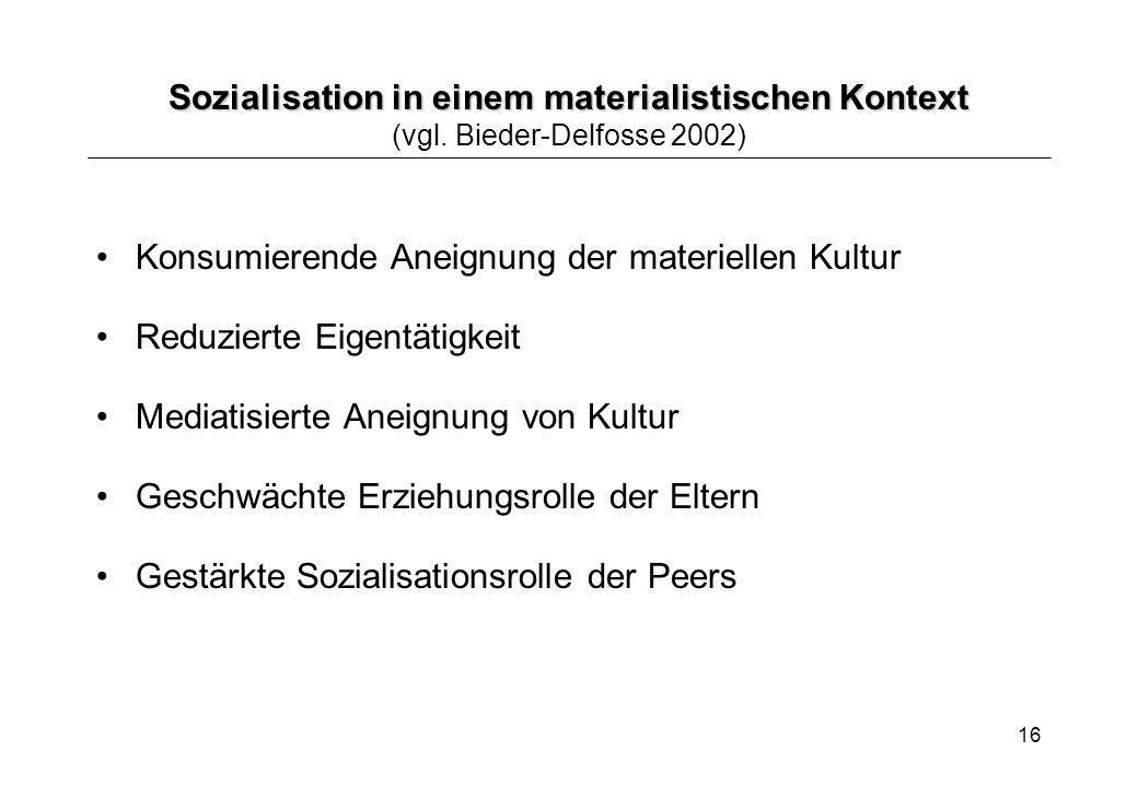 16 Sozialisation in einem materialistischen Kontext Sozialisation in einem materialistischen Kontext (vgl. Bieder-Delfosse 2002) Konsumierende Aneignu
