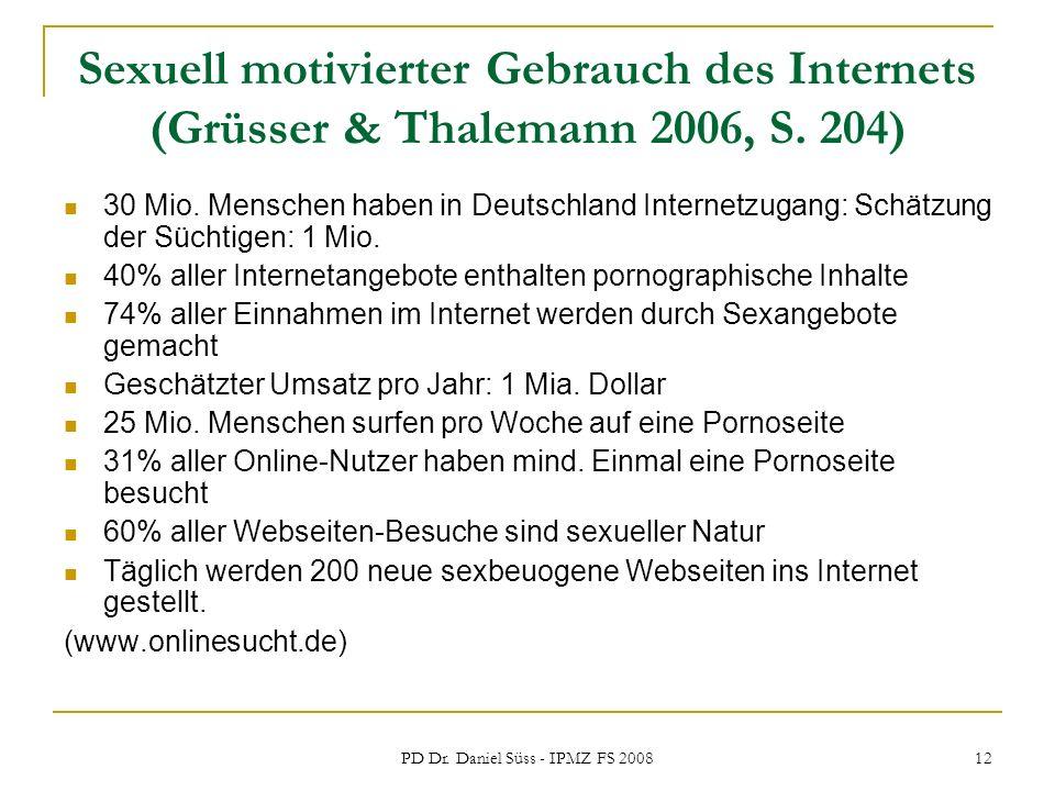 PD Dr. Daniel Süss - IPMZ FS 2008 12 Sexuell motivierter Gebrauch des Internets (Grüsser & Thalemann 2006, S. 204) 30 Mio. Menschen haben in Deutschla