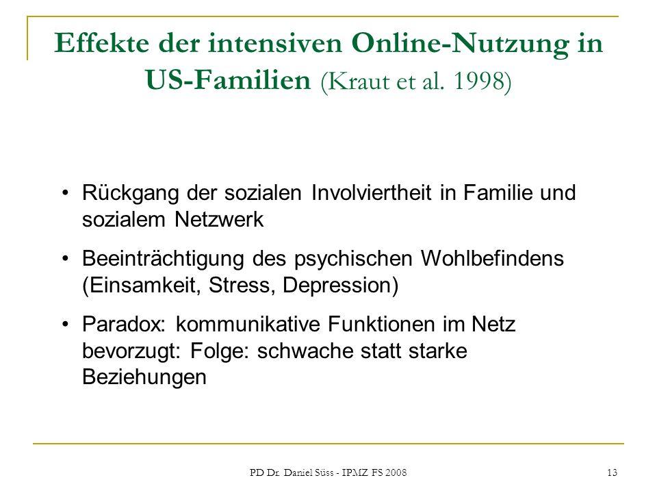PD Dr. Daniel Süss - IPMZ FS 2008 13 Effekte der intensiven Online-Nutzung in US-Familien (Kraut et al. 1998) Rückgang der sozialen Involviertheit in