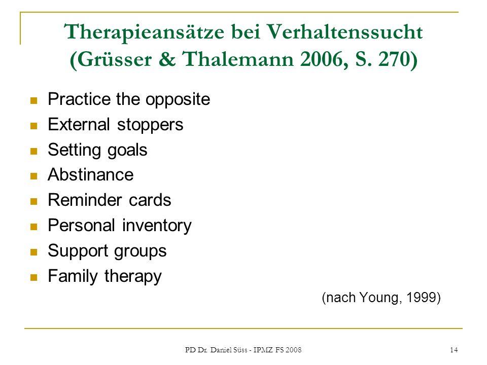 PD Dr. Daniel Süss - IPMZ FS 2008 14 Therapieansätze bei Verhaltenssucht (Grüsser & Thalemann 2006, S. 270) Practice the opposite External stoppers Se