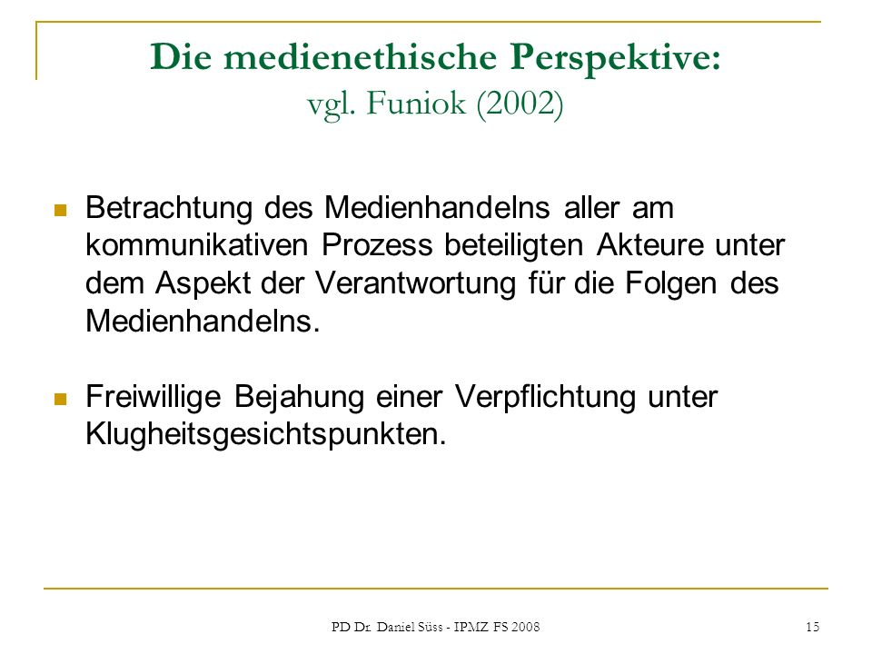PD Dr. Daniel Süss - IPMZ FS 2008 15 Die medienethische Perspektive: vgl. Funiok (2002) Betrachtung des Medienhandelns aller am kommunikativen Prozess