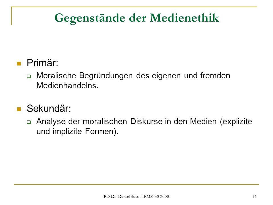 PD Dr. Daniel Süss - IPMZ FS 2008 16 Gegenstände der Medienethik Primär: Moralische Begründungen des eigenen und fremden Medienhandelns. Sekundär: Ana