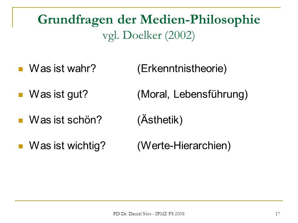 PD Dr. Daniel Süss - IPMZ FS 2008 17 Grundfragen der Medien-Philosophie vgl. Doelker (2002) Was ist wahr? (Erkenntnistheorie) Was ist gut? (Moral, Leb