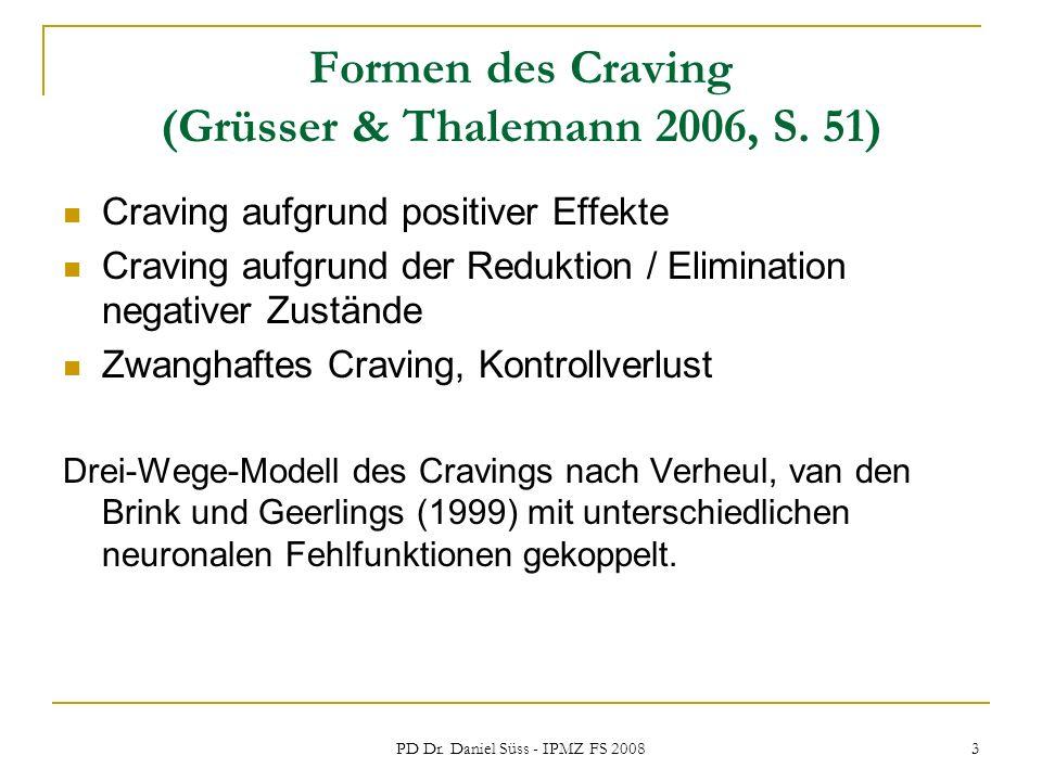 PD Dr. Daniel Süss - IPMZ FS 2008 3 Formen des Craving (Grüsser & Thalemann 2006, S. 51) Craving aufgrund positiver Effekte Craving aufgrund der Reduk
