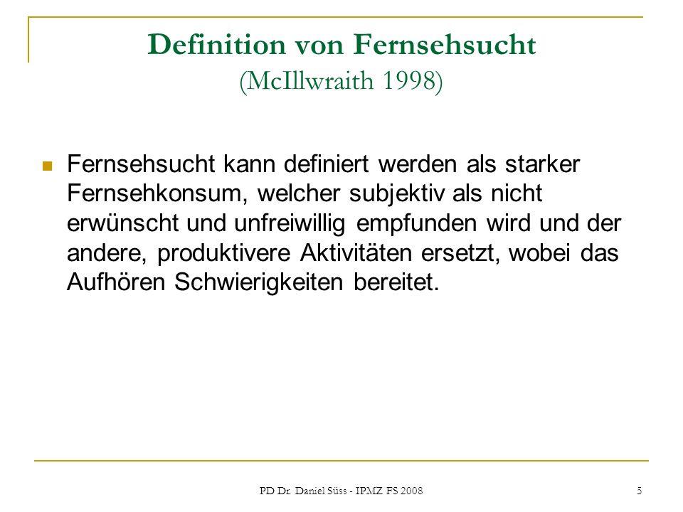 PD Dr. Daniel Süss - IPMZ FS 2008 5 Definition von Fernsehsucht (McIllwraith 1998) Fernsehsucht kann definiert werden als starker Fernsehkonsum, welch