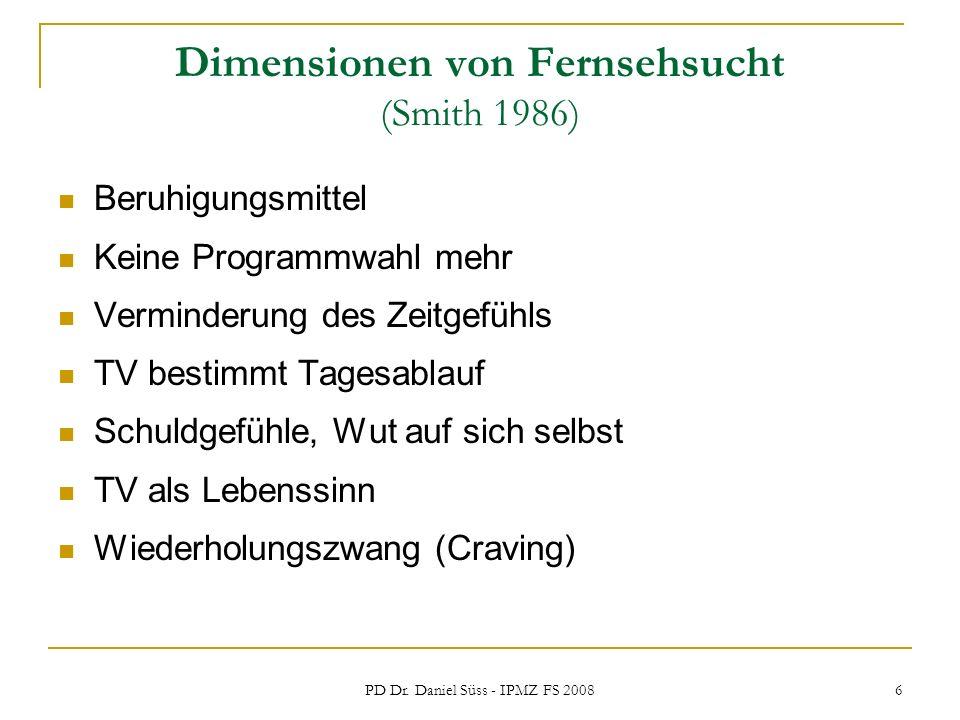 PD Dr. Daniel Süss - IPMZ FS 2008 6 Dimensionen von Fernsehsucht (Smith 1986) Beruhigungsmittel Keine Programmwahl mehr Verminderung des Zeitgefühls T
