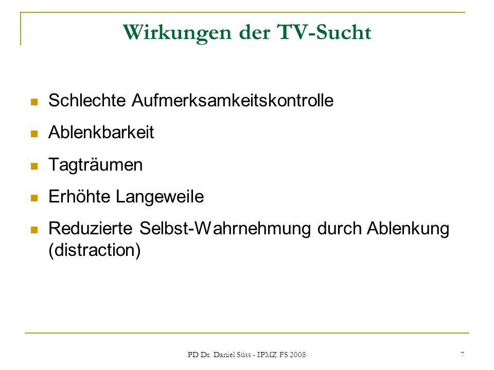 PD Dr. Daniel Süss - IPMZ FS 2008 7 Wirkungen der TV-Sucht Schlechte Aufmerksamkeitskontrolle Ablenkbarkeit Tagträumen Erhöhte Langeweile Reduzierte S