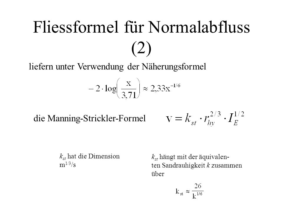 Fliessformel für Normalabfluss (2) liefern unter Verwendung der Näherungsformel die Manning-Strickler-Formel k st hat die Dimension m 1/3 /s k st häng