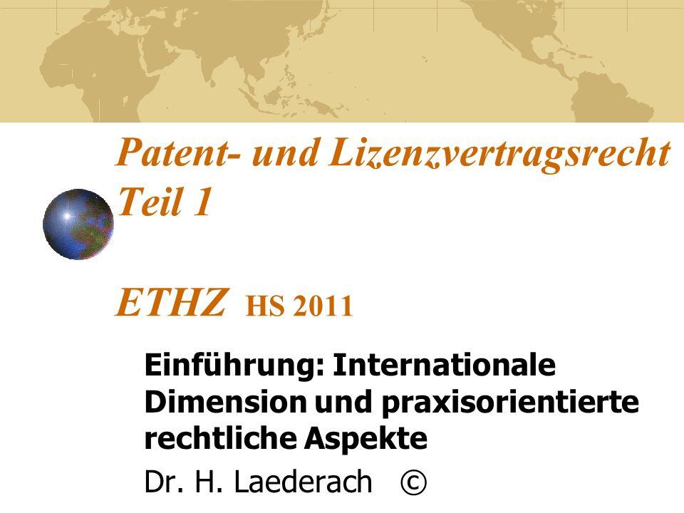 Patent- und Lizenzvertragsrecht Teil 1 ETHZ HS 2011 Einführung: Internationale Dimension und praxisorientierte rechtliche Aspekte Dr. H. Laederach ©