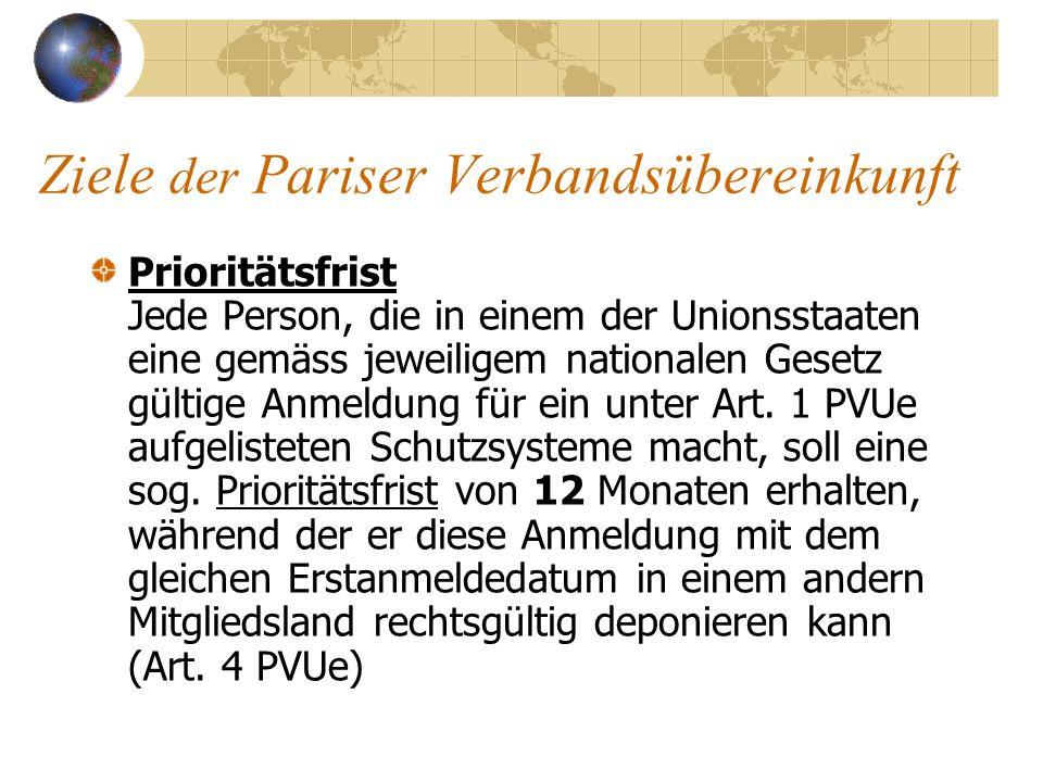 Ziele der Pariser Verbandsübereinkunft Prioritätsfrist Jede Person, die in einem der Unionsstaaten eine gemäss jeweiligem nationalen Gesetz gültige An