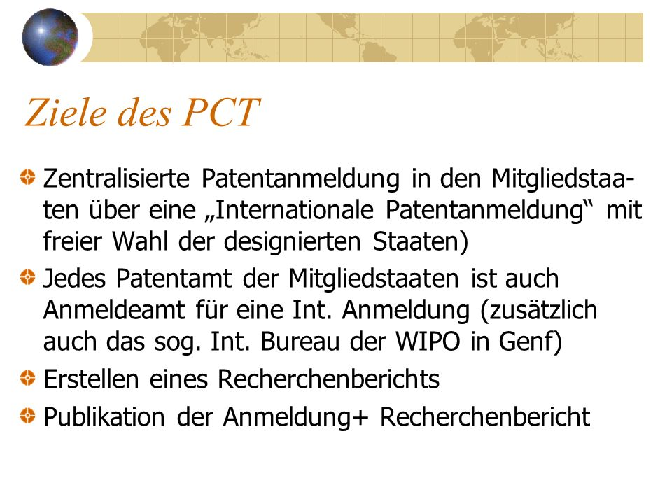 Ziele des PCT Zentralisierte Patentanmeldung in den Mitgliedstaa- ten über eine Internationale Patentanmeldung mit freier Wahl der designierten Staate