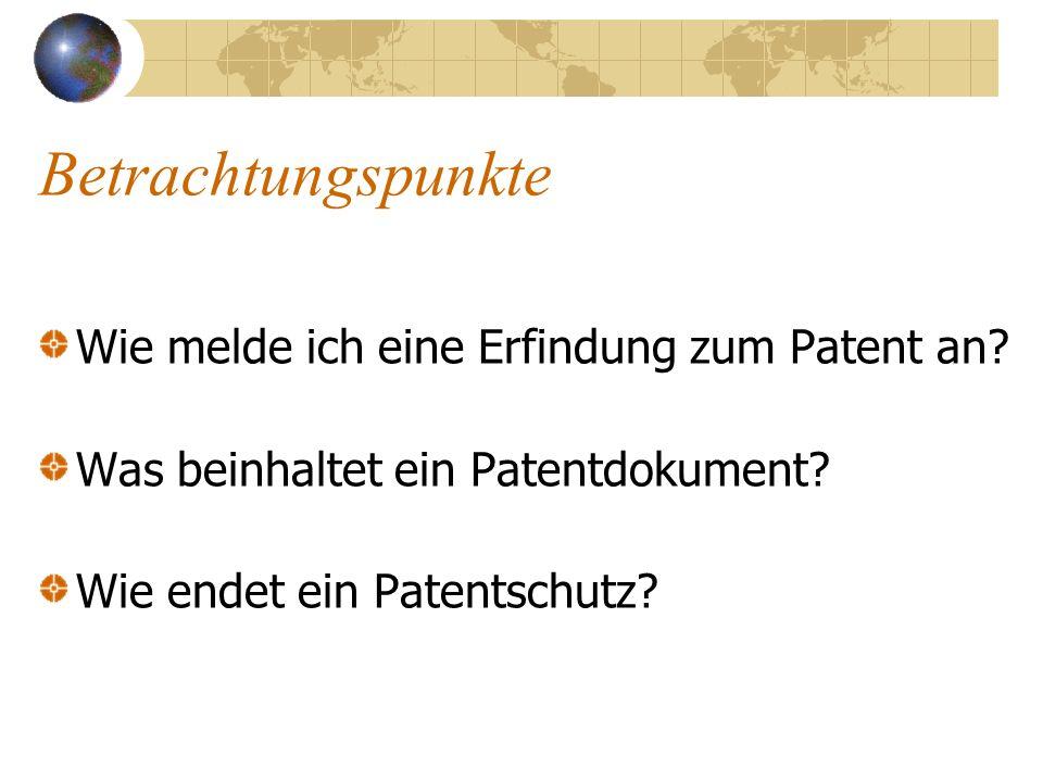 Betrachtungspunkte Wie melde ich eine Erfindung zum Patent an? Was beinhaltet ein Patentdokument? Wie endet ein Patentschutz?