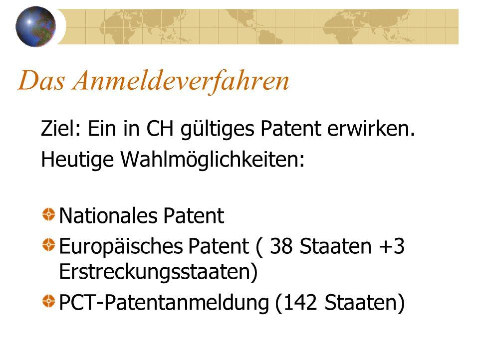 Das Anmeldeverfahren Ziel: Ein in CH gültiges Patent erwirken. Heutige Wahlmöglichkeiten: Nationales Patent Europäisches Patent ( 38 Staaten +3 Erstre