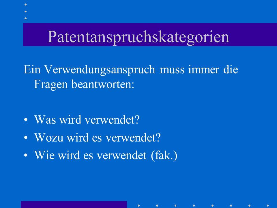 Patentanspruchskategorien Ein Verwendungsanspruch muss immer die Fragen beantworten: Was wird verwendet? Wozu wird es verwendet? Wie wird es verwendet