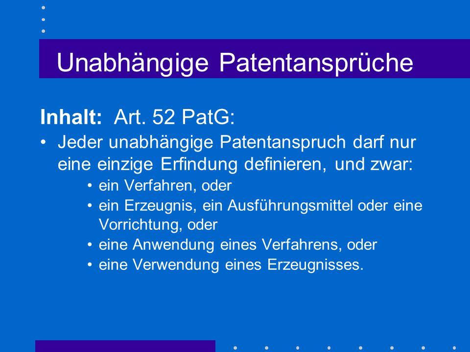 Unabhängige Patentansprüche Inhalt: Art. 52 PatG: Jeder unabhängige Patentanspruch darf nur eine einzige Erfindung definieren, und zwar: ein Verfahren
