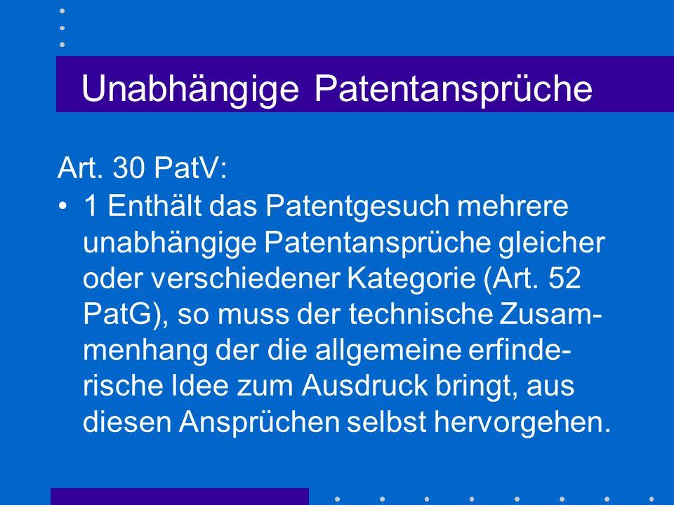 Unabhängige Patentansprüche Art. 30 PatV: 1 Enthält das Patentgesuch mehrere unabhängige Patentansprüche gleicher oder verschiedener Kategorie (Art. 5