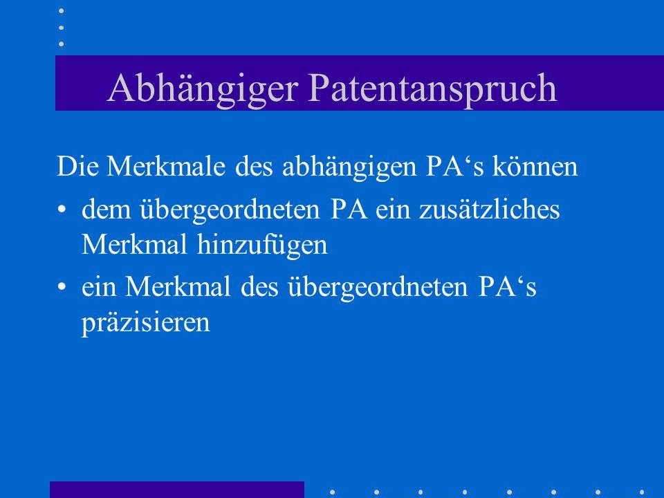 Abhängiger Patentanspruch Die Merkmale des abhängigen PAs können dem übergeordneten PA ein zusätzliches Merkmal hinzufügen ein Merkmal des übergeordne