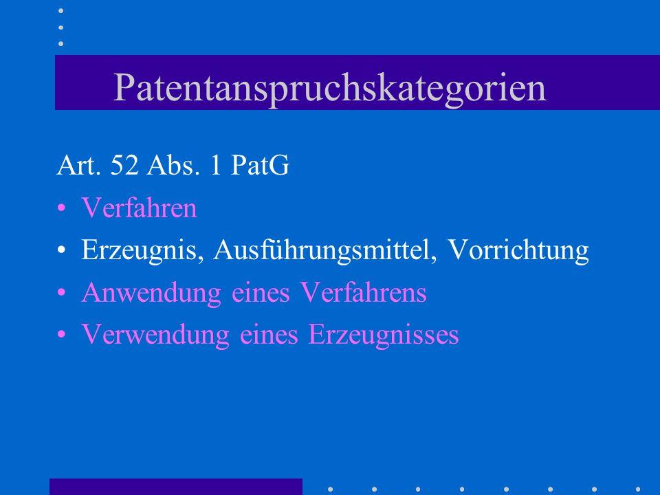 Patentanspruchskategorien Art. 52 Abs. 1 PatG Verfahren Erzeugnis, Ausführungsmittel, Vorrichtung Anwendung eines Verfahrens Verwendung eines Erzeugni
