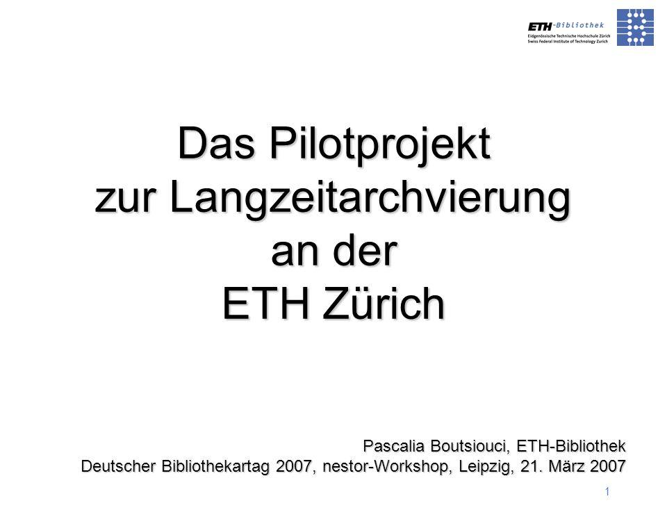 1 Pascalia Boutsiouci, ETH-Bibliothek Deutscher Bibliothekartag 2007, nestor-Workshop, Leipzig, 21. März 2007 Das Pilotprojekt zur Langzeitarchvierung
