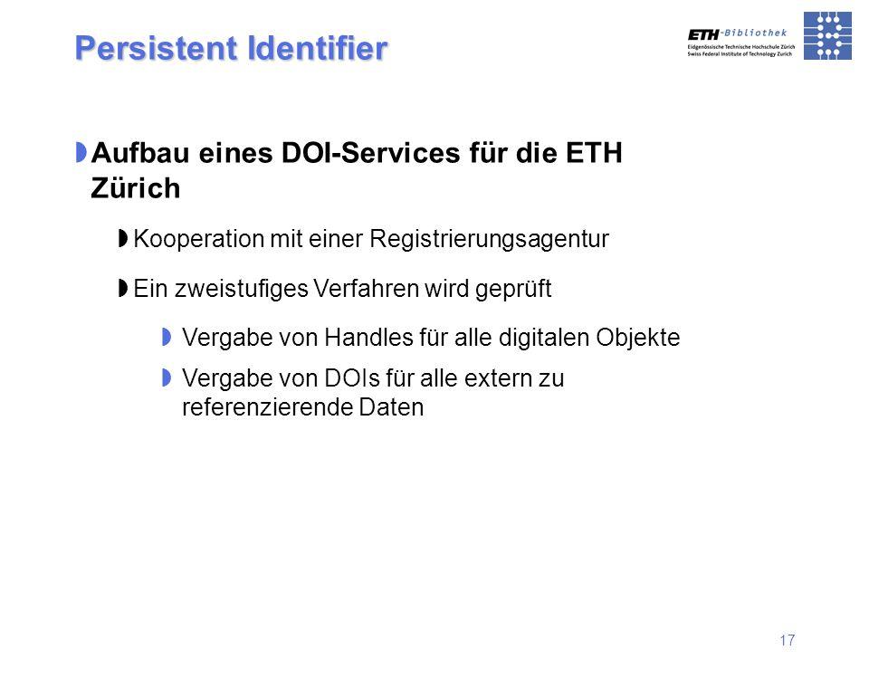17 Persistent Identifier Aufbau eines DOI-Services für die ETH Zürich Kooperation mit einer Registrierungsagentur Ein zweistufiges Verfahren wird gepr