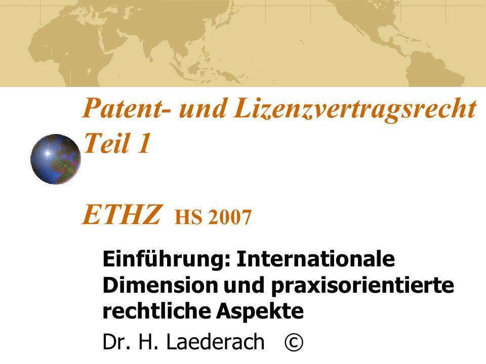 Patent- und Lizenzvertragsrecht Teil 1 ETHZ HS 2007 Einführung: Internationale Dimension und praxisorientierte rechtliche Aspekte Dr. H. Laederach ©