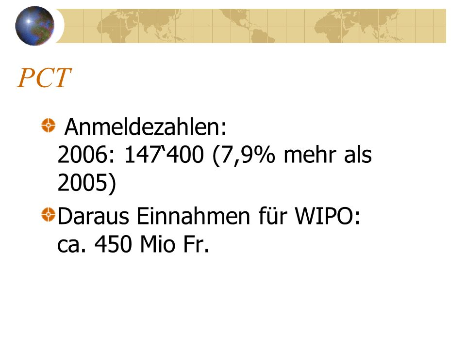 PCT Anmeldezahlen: 2006: 147400 (7,9% mehr als 2005) Daraus Einnahmen für WIPO: ca. 450 Mio Fr.