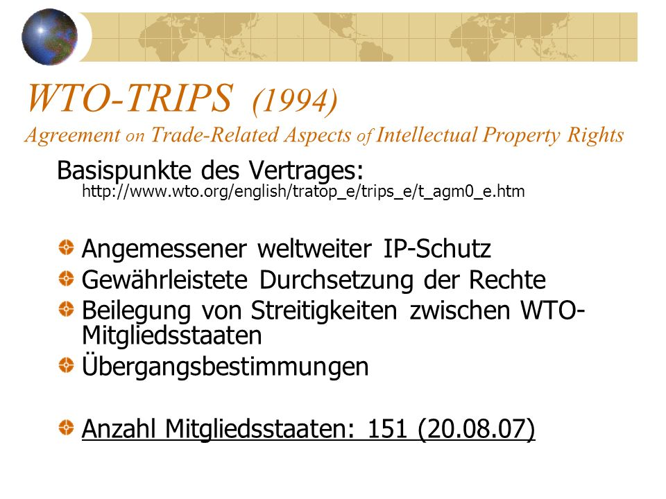 WTO-TRIPS (1994) Agreement on Trade-Related Aspects of Intellectual Property Rights Basispunkte des Vertrages: http://www.wto.org/english/tratop_e/tri