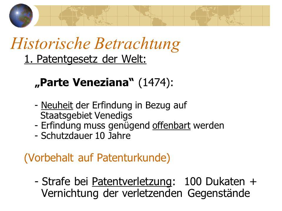 Historische Betrachtung 1. Patentgesetz der Welt: Parte Veneziana (1474): - Neuheit der Erfindung in Bezug auf Staatsgebiet Venedigs - Erfindung muss