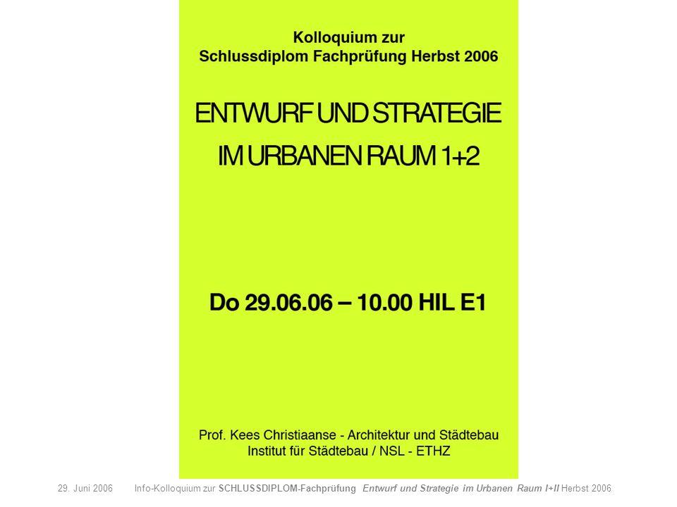 29. Juni 2006 Info-Kolloquium zur SCHLUSSDIPLOM-Fachprüfung Entwurf und Strategie im Urbanen Raum I+II Herbst 2006