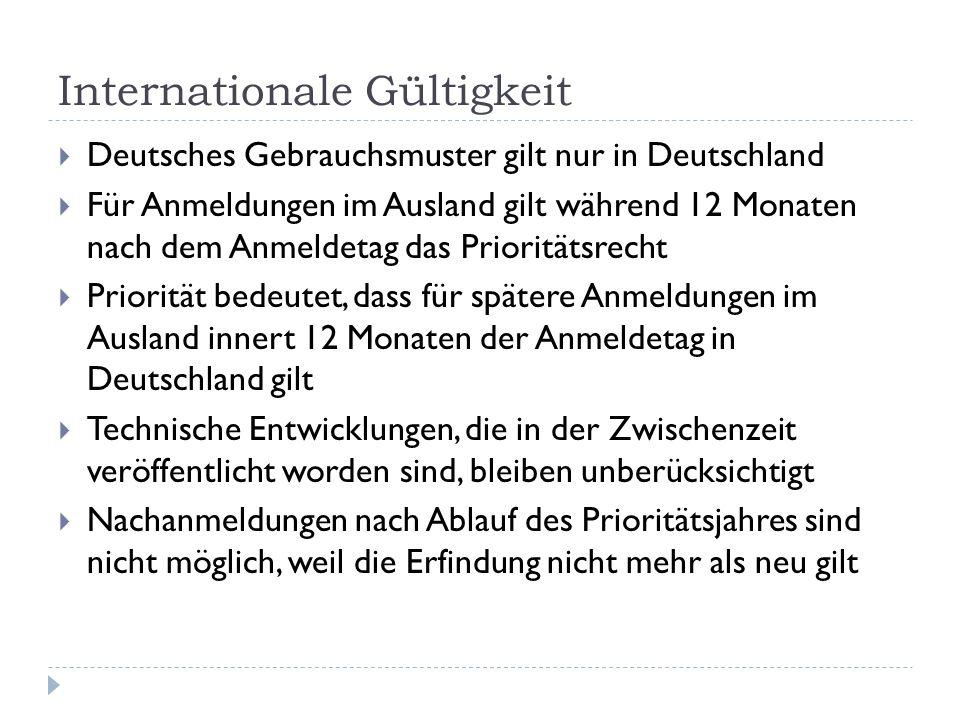 Internationale Gültigkeit Deutsches Gebrauchsmuster gilt nur in Deutschland Für Anmeldungen im Ausland gilt während 12 Monaten nach dem Anmeldetag das