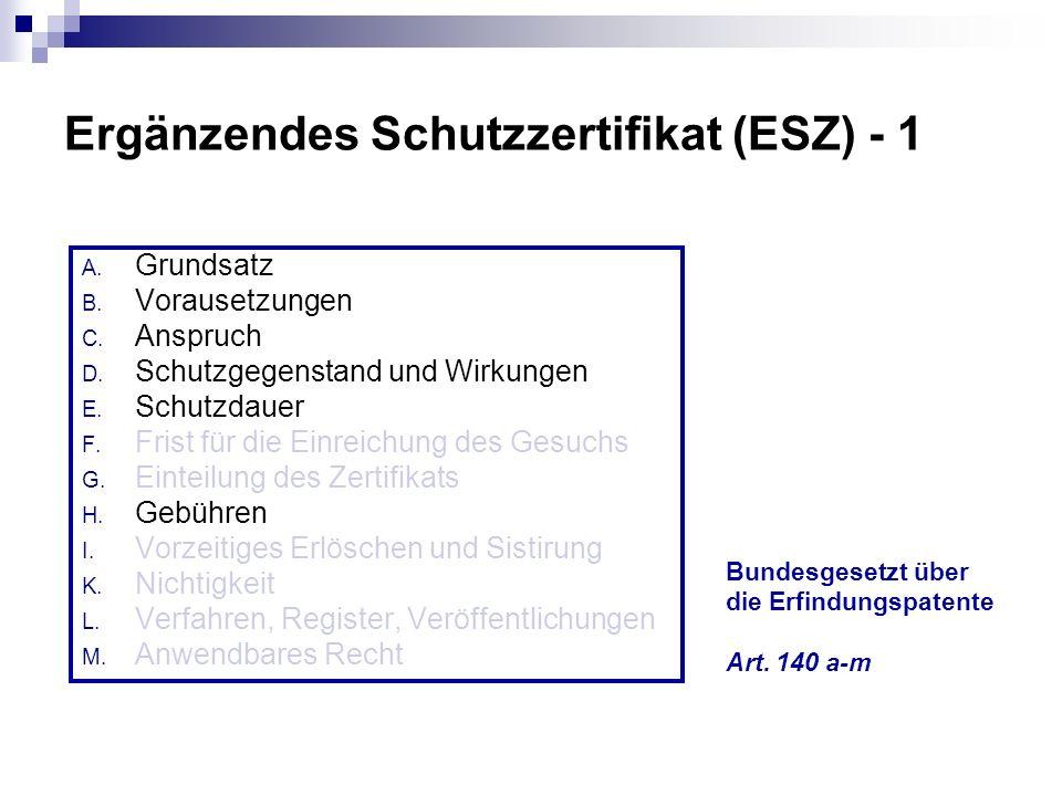Ergänzendes Schutzzertifikat (ESZ) - 1 A. Grundsatz B. Vorausetzungen C. Anspruch D. Schutzgegenstand und Wirkungen E. Schutzdauer F. Frist für die Ei