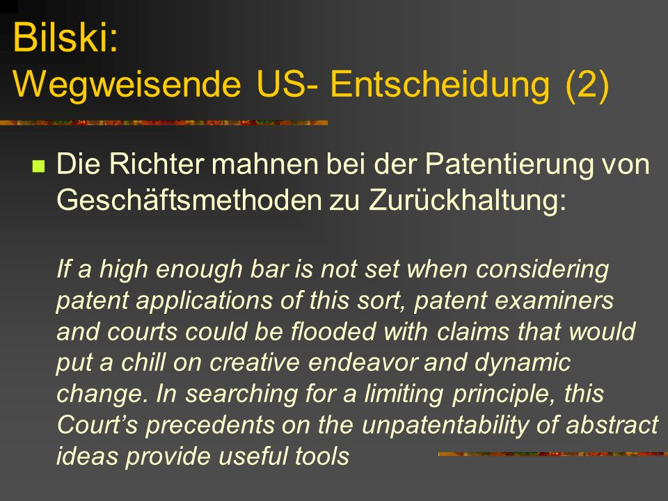 Bilski: Wegweisende US- Entscheidung (2) Die Richter mahnen bei der Patentierung von Geschäftsmethoden zu Zurückhaltung: If a high enough bar is not set when considering patent applications of this sort, patent examiners and courts could be flooded with claims that would put a chill on creative endeavor and dynamic change.