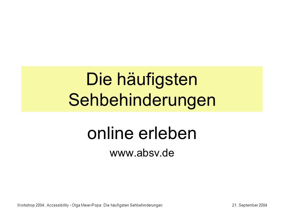 21. September 2004Workshop 2004: Accessibility - Olga Meier-Popa: Die häufigsten Sehbehinderungen Die häufigsten Sehbehinderungen online erleben www.a