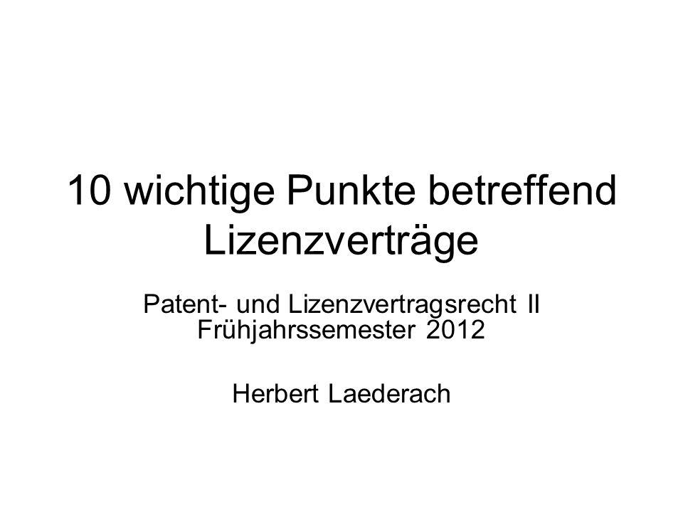 10 wichtige Punkte betreffend Lizenzverträge Patent- und Lizenzvertragsrecht II Frühjahrssemester 2012 Herbert Laederach